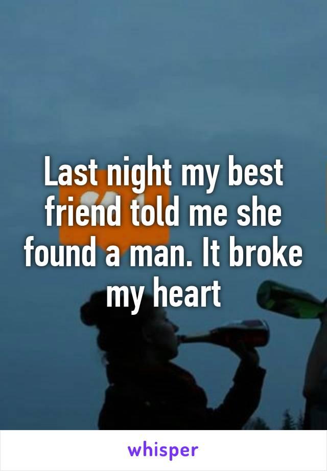 Last night my best friend told me she found a man. It broke my heart