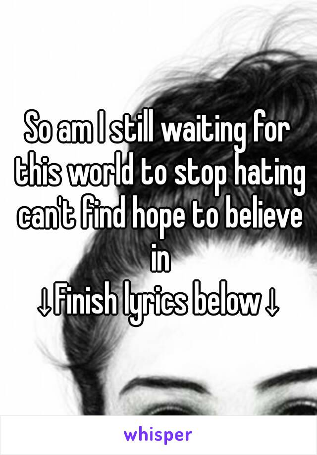 So am I still waiting for this world to stop hating can't find hope to believe in ↓Finish lyrics below↓