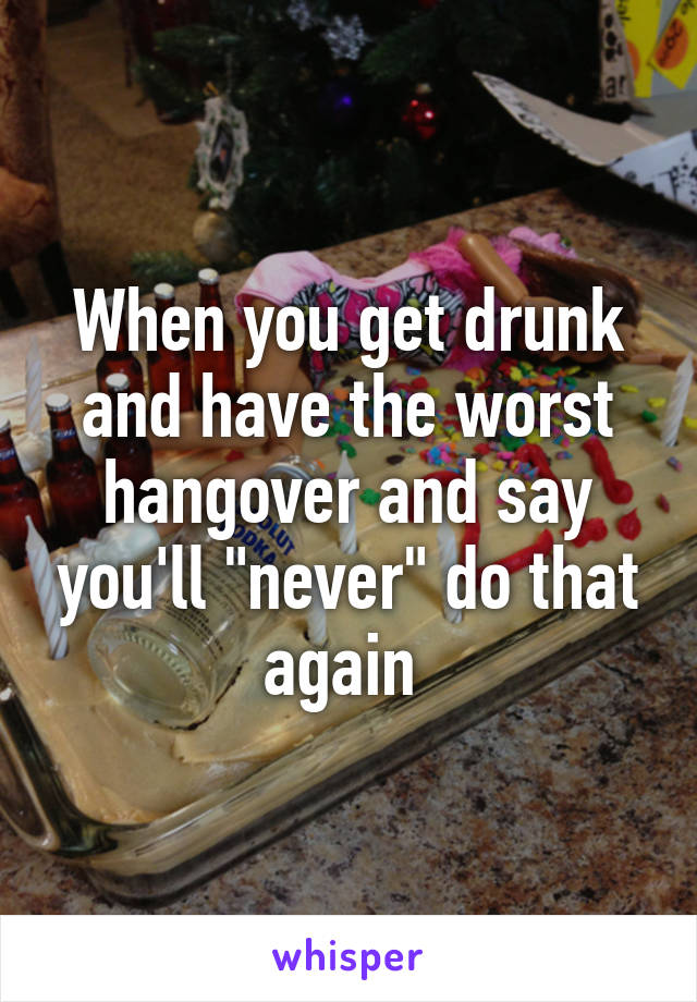 """When you get drunk and have the worst hangover and say you'll """"never"""" do that again"""