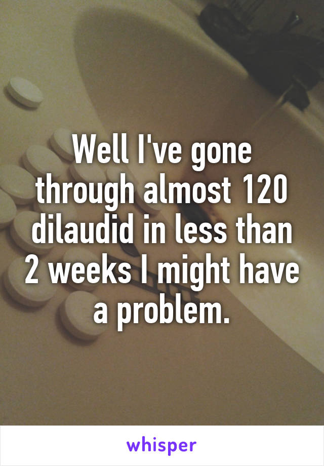 Well I've gone through almost 120 dilaudid in less than 2 weeks I might have a problem.