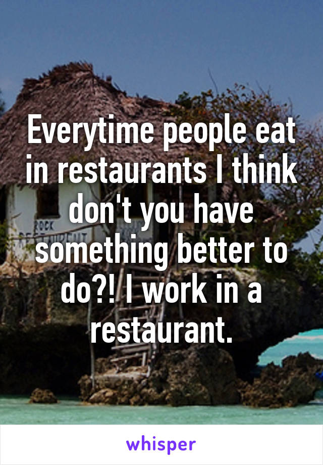 Everytime people eat in restaurants I think don't you have something better to do?! I work in a restaurant.