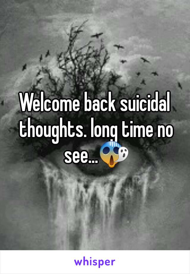 Welcome back suicidal thoughts. long time no see...😱