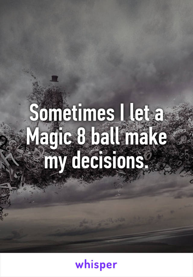 Sometimes I let a Magic 8 ball make my decisions.