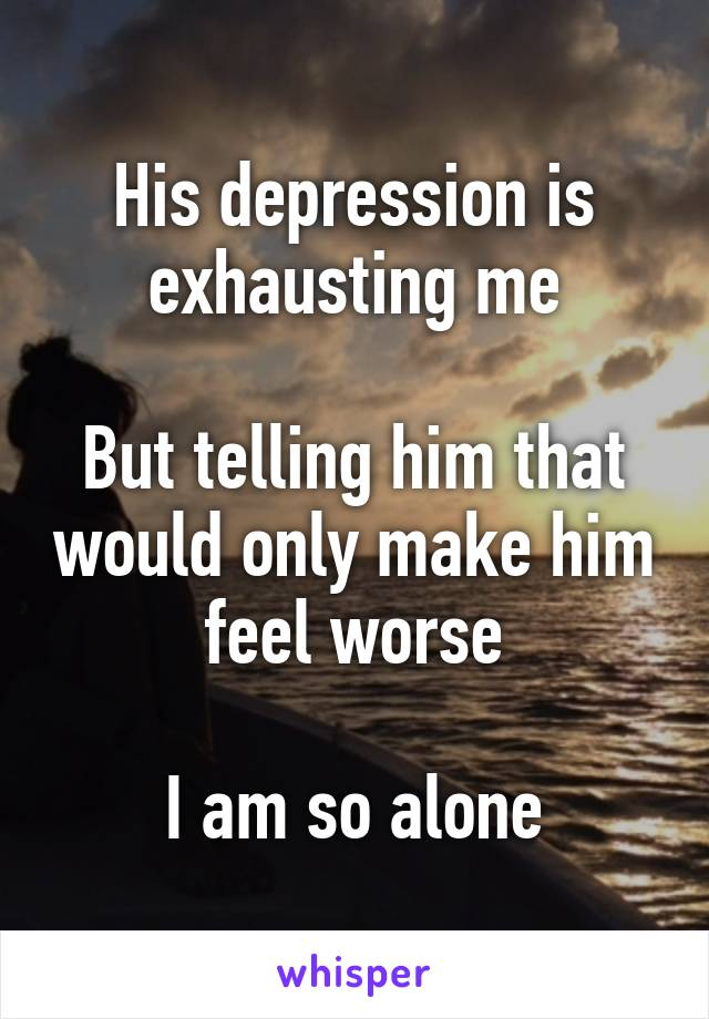 His depression is exhausting me  But telling him that would only make him feel worse  I am so alone