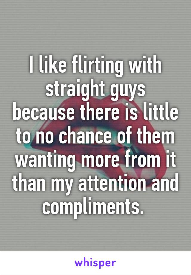 I like flirting with straight guys because there is little to no chance of them wanting more from it than my attention and compliments.