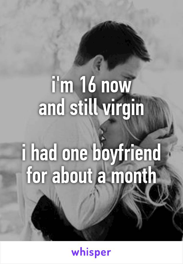 i'm 16 now and still virgin  i had one boyfriend for about a month