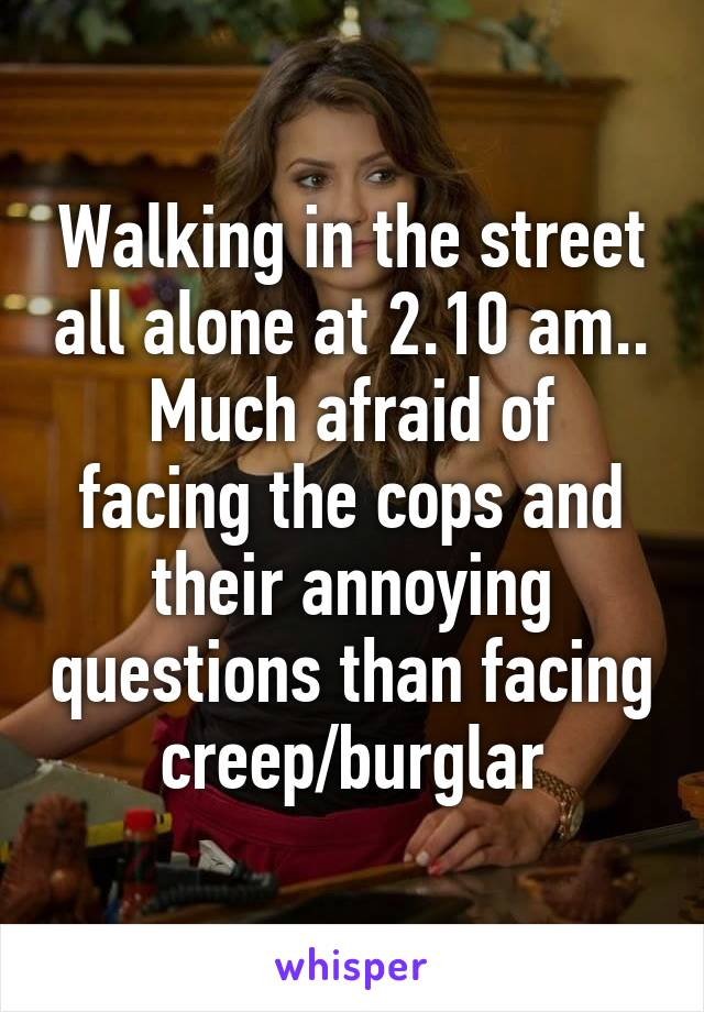 Walking in the street all alone at 2.10 am.. Much afraid of facing the cops and their annoying questions than facing creep/burglar