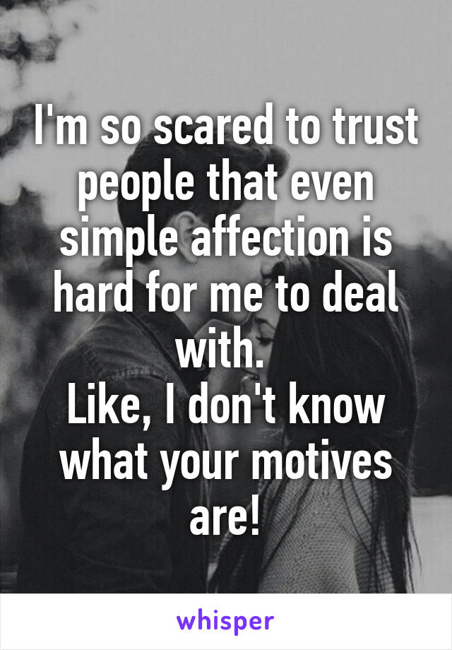 I'm so scared to trust people that even simple affection is hard for me to deal with.  Like, I don't know what your motives are!