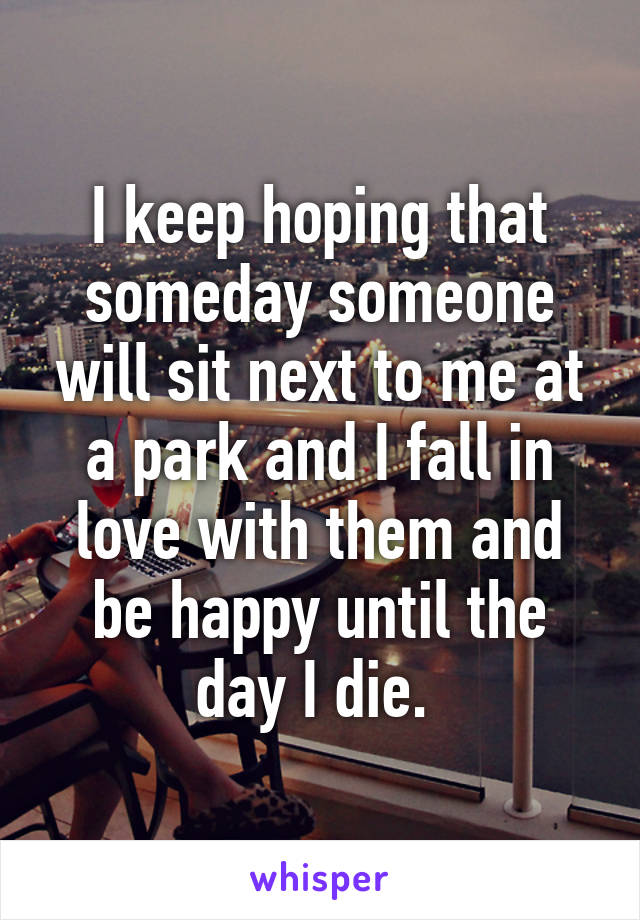 I keep hoping that someday someone will sit next to me at a park and I fall in love with them and be happy until the day I die.