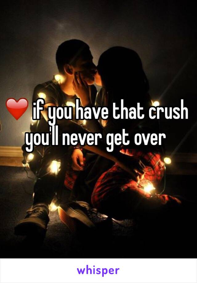 ❤️ if you have that crush you'll never get over