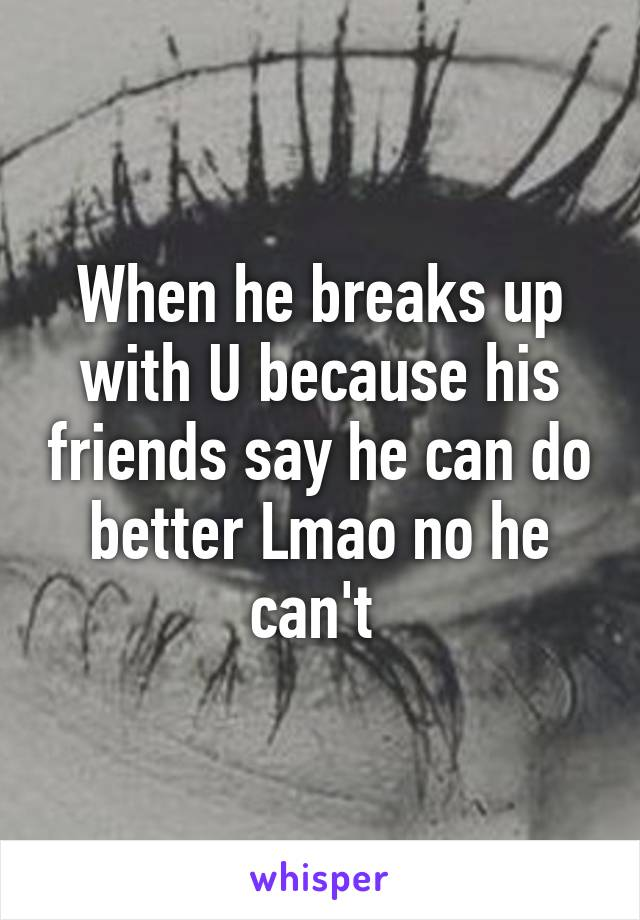 When he breaks up with U because his friends say he can do better Lmao no he can't