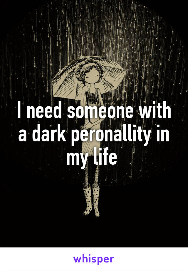 I need someone with a dark peronallity in my life