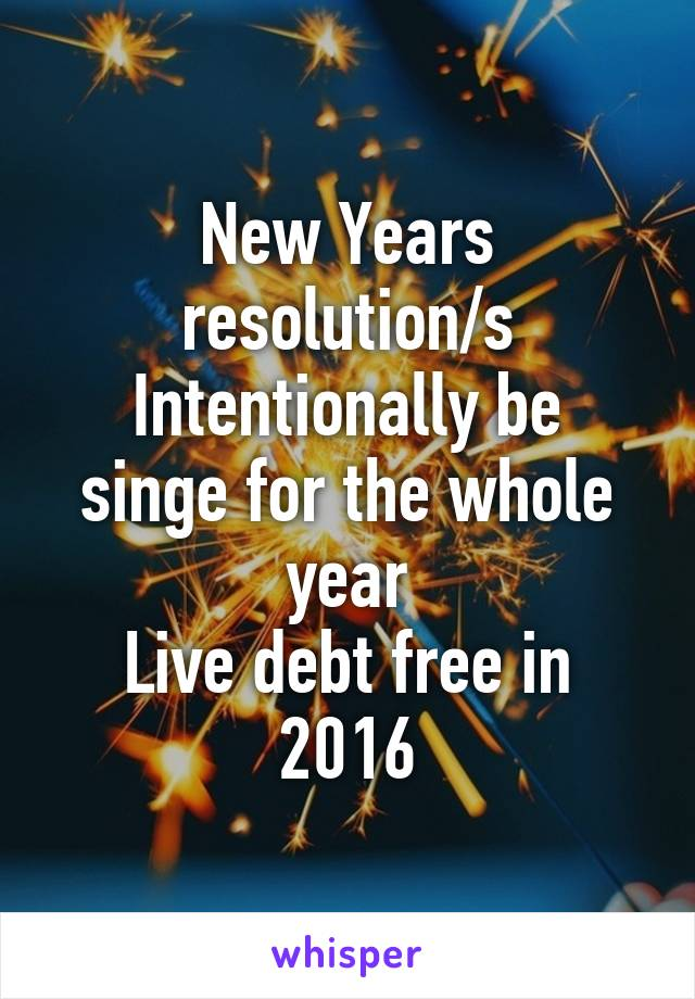 New Years resolution/s Intentionally be singe for the whole year Live debt free in 2016
