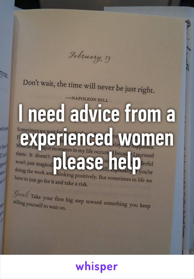 I need advice from a experienced women please help