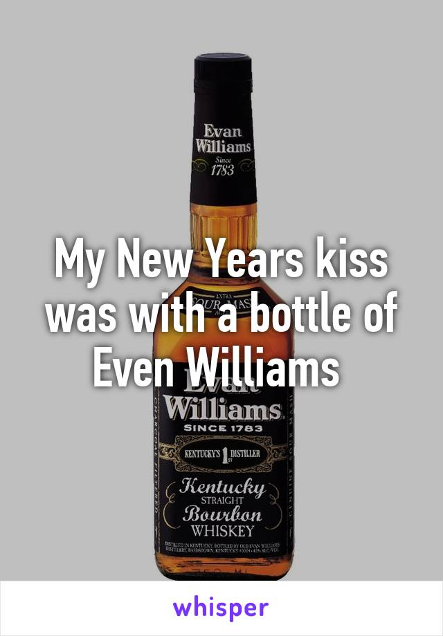 My New Years kiss was with a bottle of Even Williams