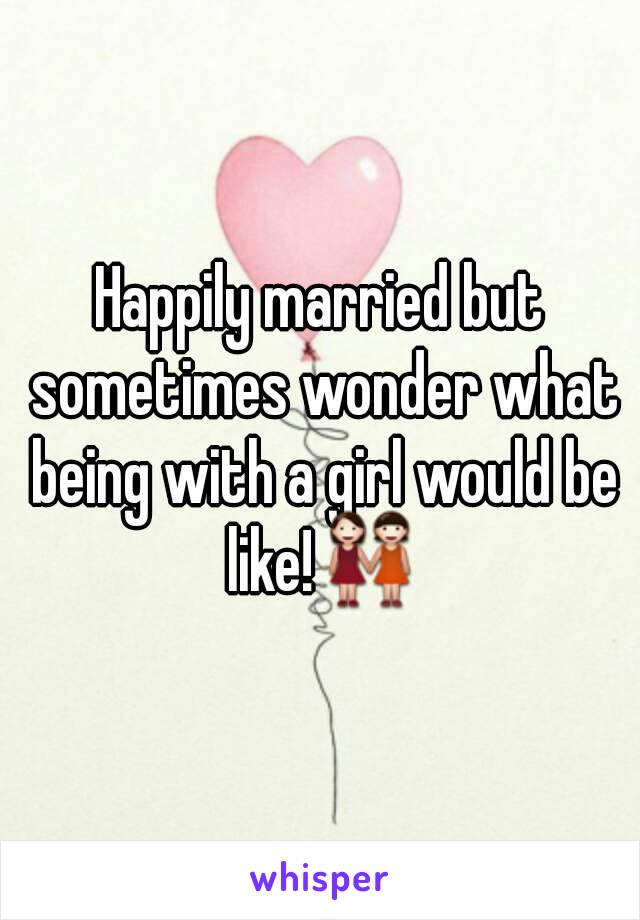 Happily married but sometimes wonder what being with a girl would be like!👭