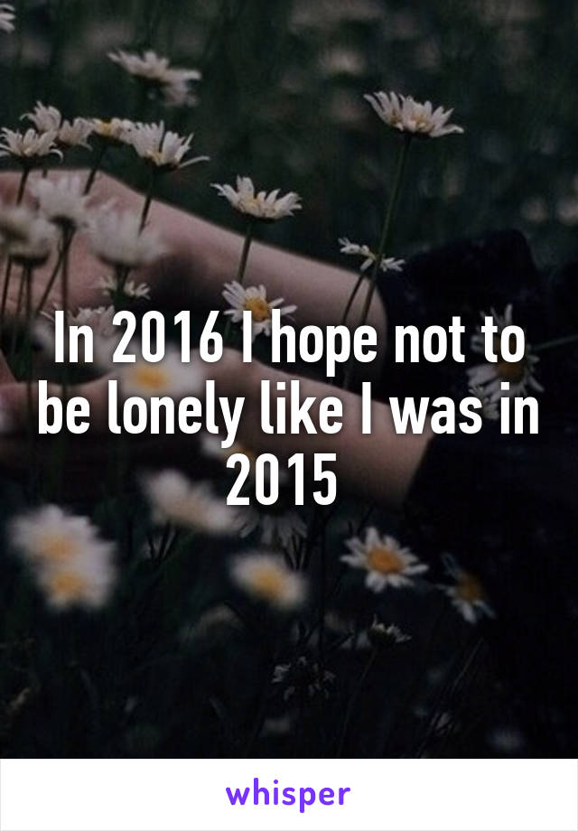 In 2016 I hope not to be lonely like I was in 2015