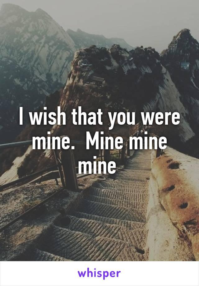 I wish that you were mine.  Mine mine mine