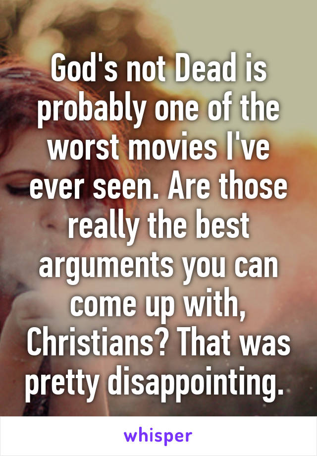 God's not Dead is probably one of the worst movies I've ever seen. Are those really the best arguments you can come up with, Christians? That was pretty disappointing.