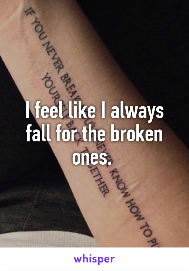 I feel like I always fall for the broken ones.
