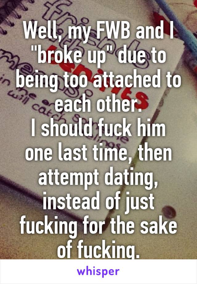 """Well, my FWB and I """"broke up"""" due to being too attached to each other. I should fuck him one last time, then attempt dating, instead of just fucking for the sake of fucking."""