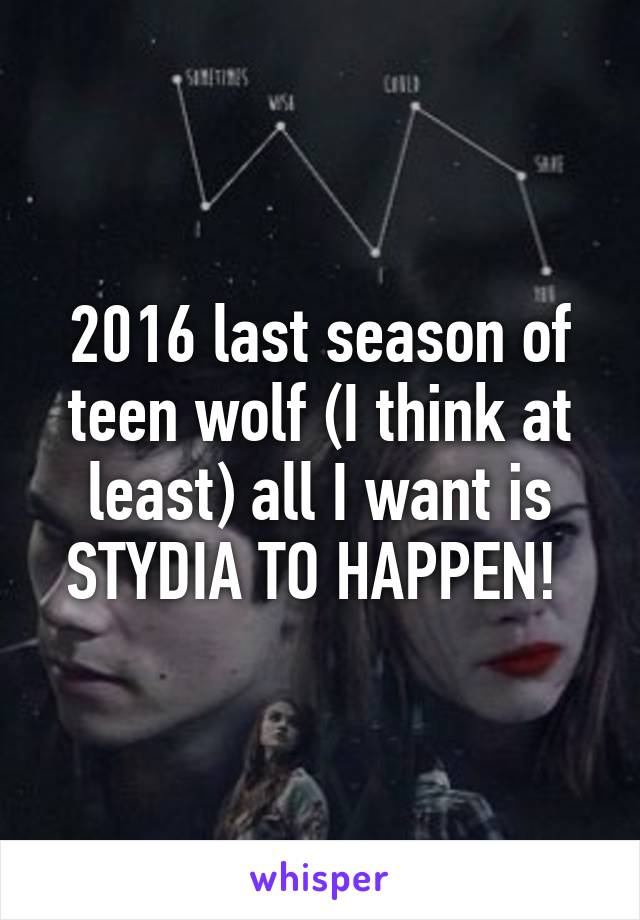 2016 last season of teen wolf (I think at least) all I want is STYDIA TO HAPPEN!