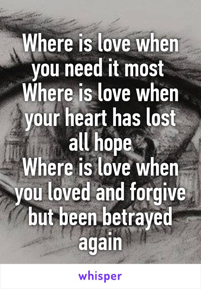 Where is love when you need it most  Where is love when your heart has lost all hope Where is love when you loved and forgive but been betrayed again
