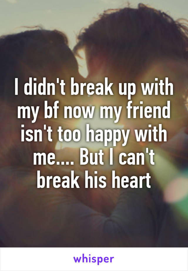 I didn't break up with my bf now my friend isn't too happy with me.... But I can't break his heart