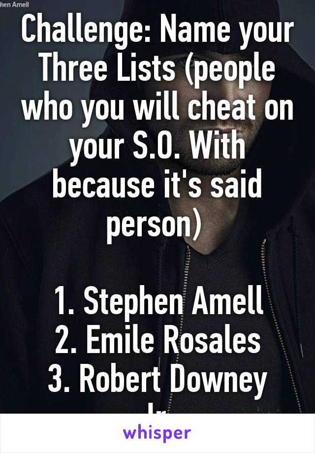 Challenge: Name your Three Lists (people who you will cheat on your S.O. With because it's said person)   1. Stephen Amell 2. Emile Rosales 3. Robert Downey Jr.