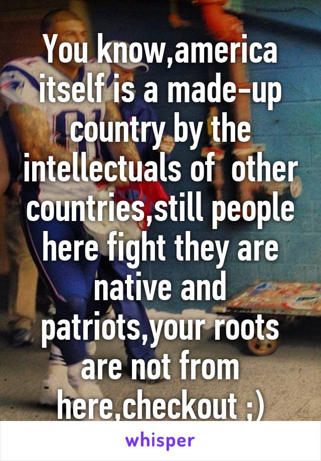 You know,america itself is a made-up country by the intellectuals of  other countries,still people here fight they are native and patriots,your roots are not from here,checkout ;)