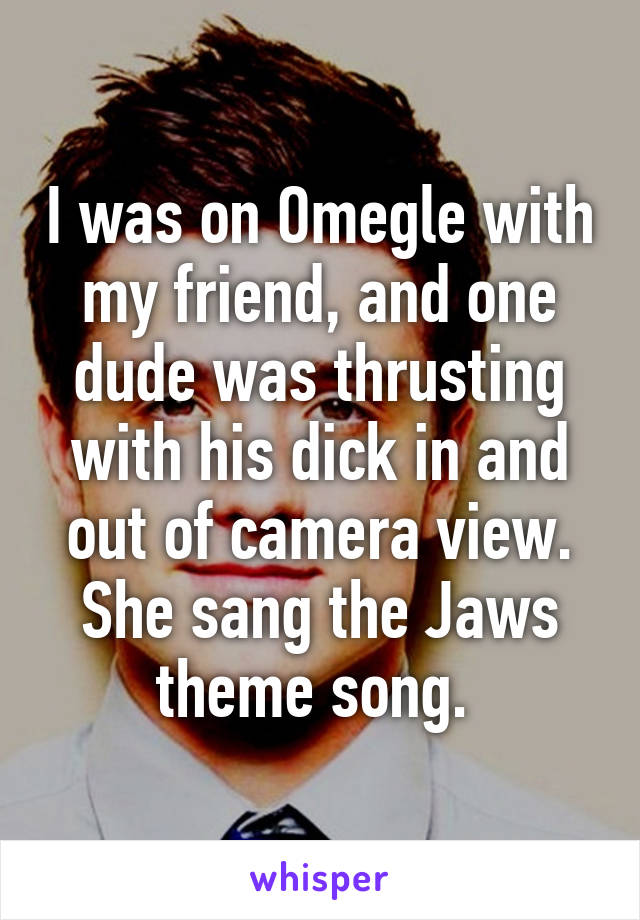 I was on Omegle with my friend, and one dude was thrusting with his dick in and out of camera view. She sang the Jaws theme song.