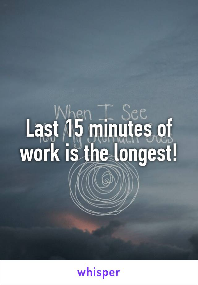Last 15 minutes of work is the longest!