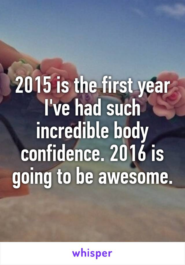 2015 is the first year I've had such incredible body confidence. 2016 is going to be awesome.