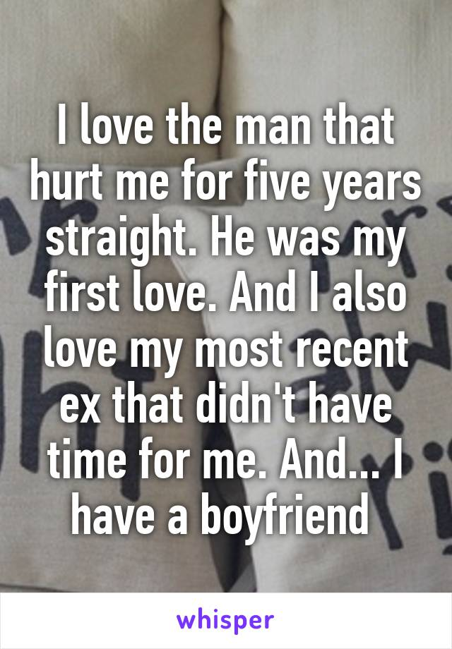 I love the man that hurt me for five years straight. He was my first love. And I also love my most recent ex that didn't have time for me. And... I have a boyfriend