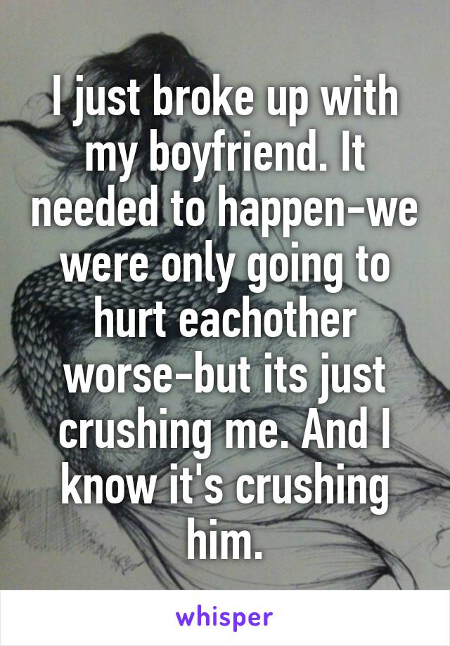 I just broke up with my boyfriend. It needed to happen-we were only going to hurt eachother worse-but its just crushing me. And I know it's crushing him.