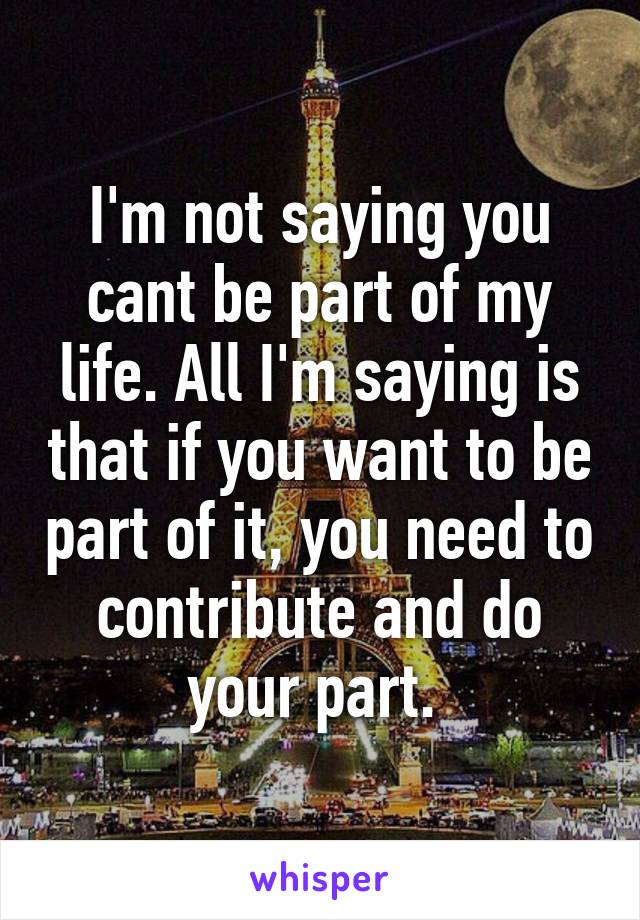 I'm not saying you cant be part of my life. All I'm saying is that if you want to be part of it, you need to contribute and do your part.