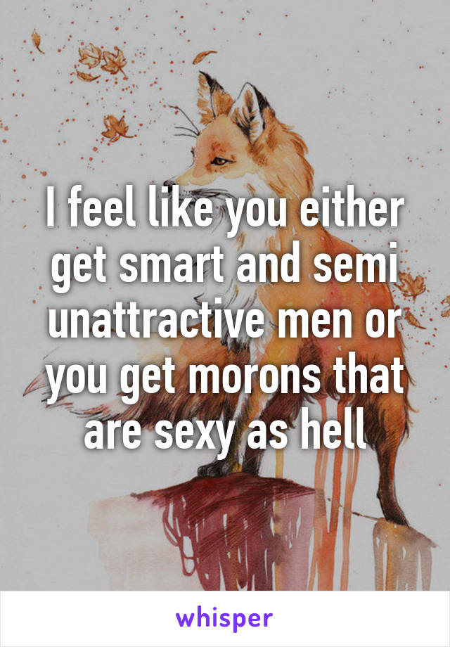 I feel like you either get smart and semi unattractive men or you get morons that are sexy as hell