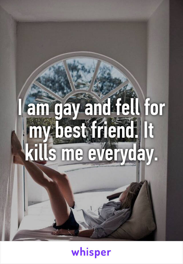 I am gay and fell for my best friend. It kills me everyday.