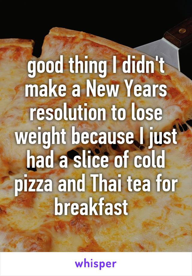 good thing I didn't make a New Years resolution to lose weight because I just had a slice of cold pizza and Thai tea for breakfast