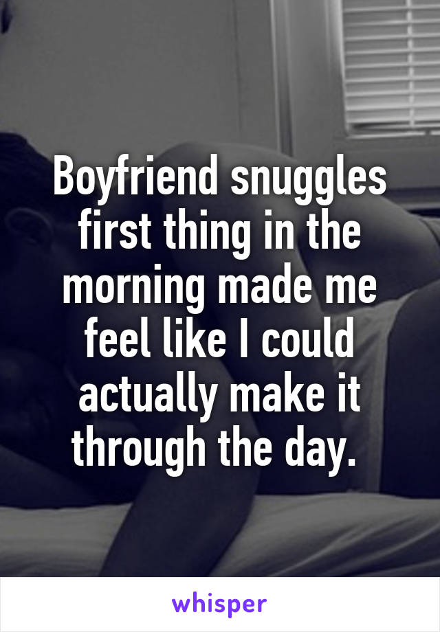 Boyfriend snuggles first thing in the morning made me feel like I could actually make it through the day.