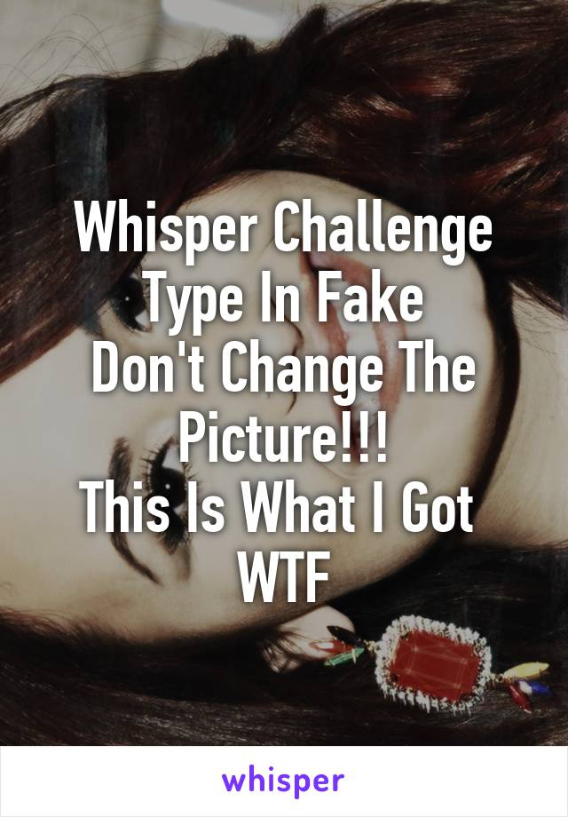 Whisper Challenge Type In Fake Don't Change The Picture!!! This Is What I Got  WTF