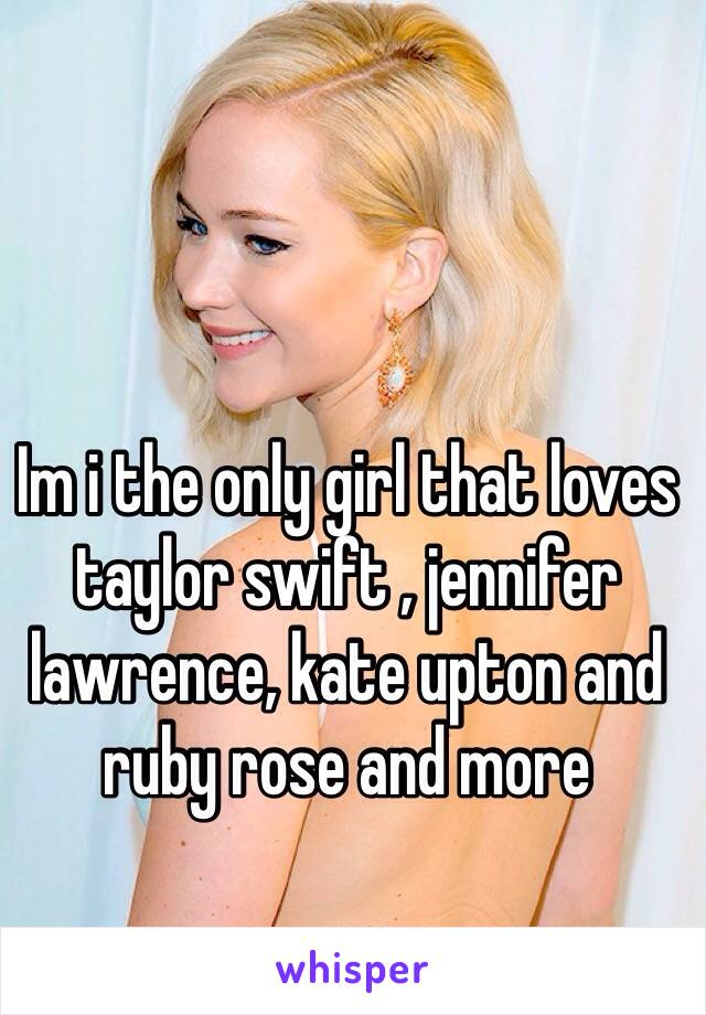 Im i the only girl that loves taylor swift , jennifer lawrence, kate upton and ruby rose and more