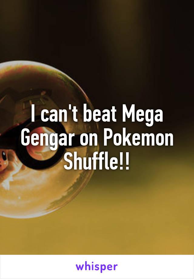 I can't beat Mega Gengar on Pokemon Shuffle!!