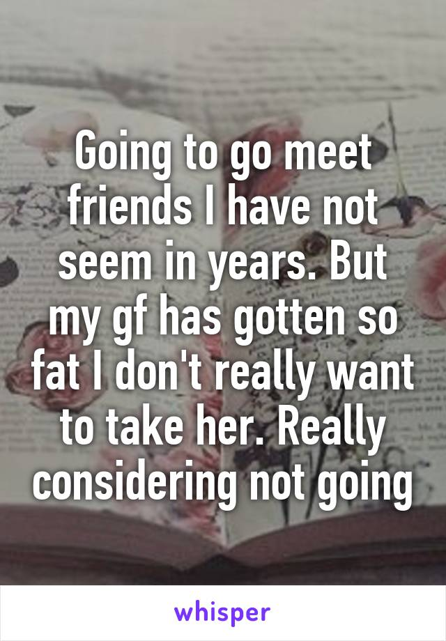 Going to go meet friends I have not seem in years. But my gf has gotten so fat I don't really want to take her. Really considering not going