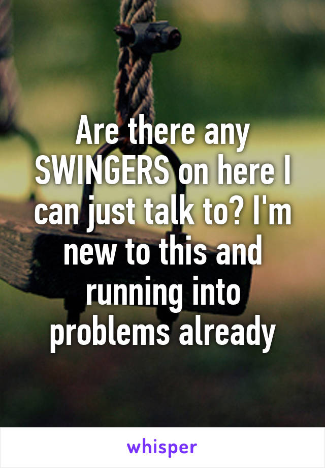 Are there any SWINGERS on here I can just talk to? I'm new to this and running into problems already