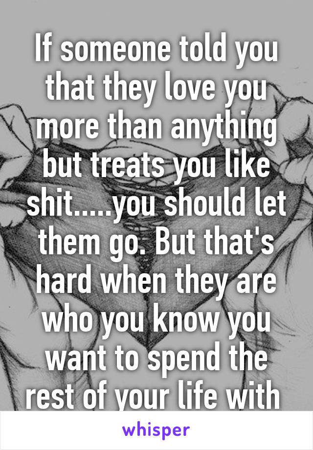 If someone told you that they love you more than anything but treats you like shit.....you should let them go. But that's hard when they are who you know you want to spend the rest of your life with