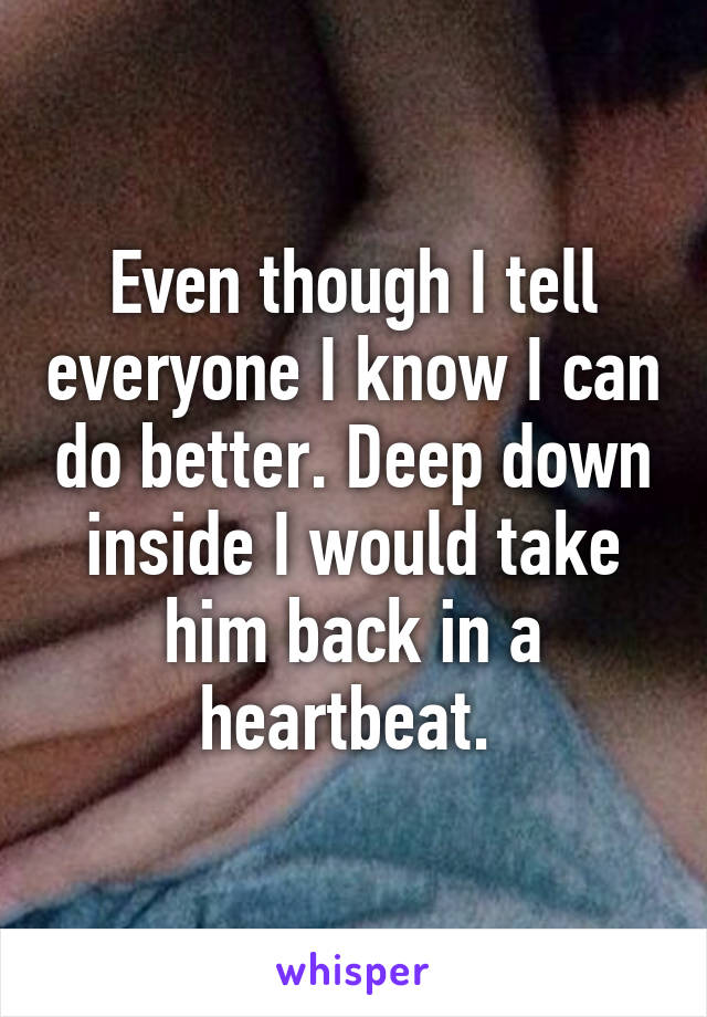 Even though I tell everyone I know I can do better. Deep down inside I would take him back in a heartbeat.