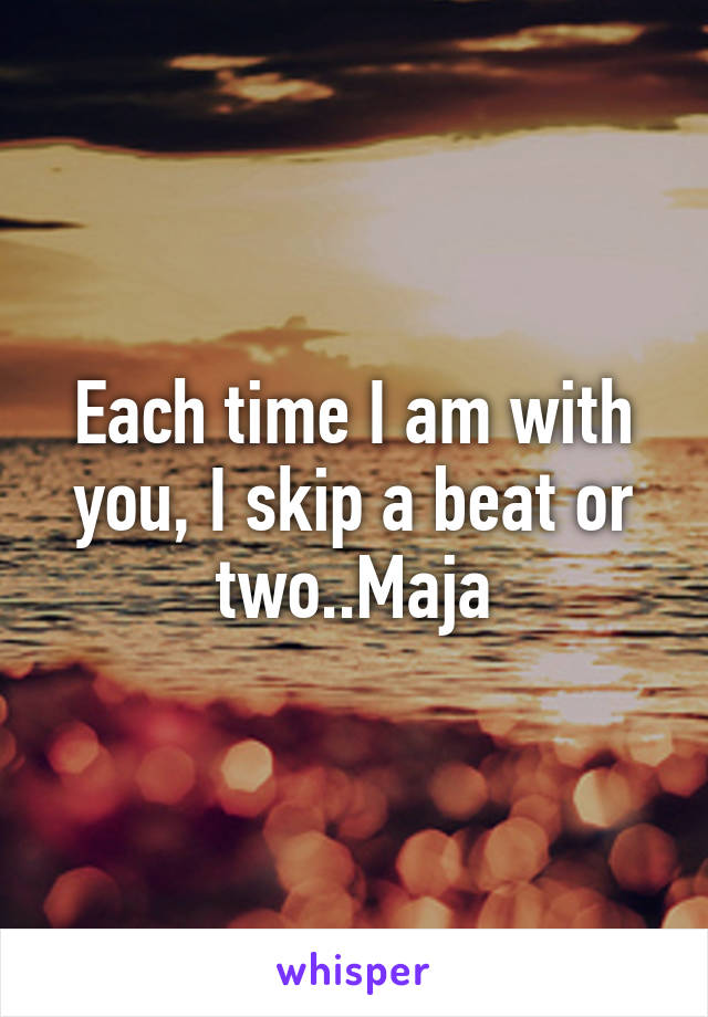 Each time I am with you, I skip a beat or two..Maja