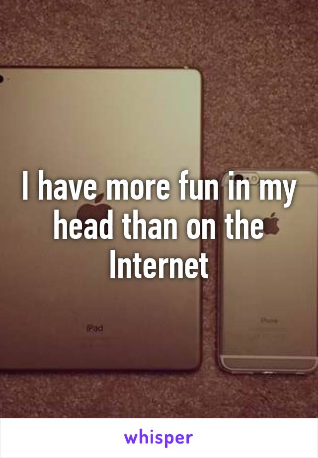 I have more fun in my head than on the Internet
