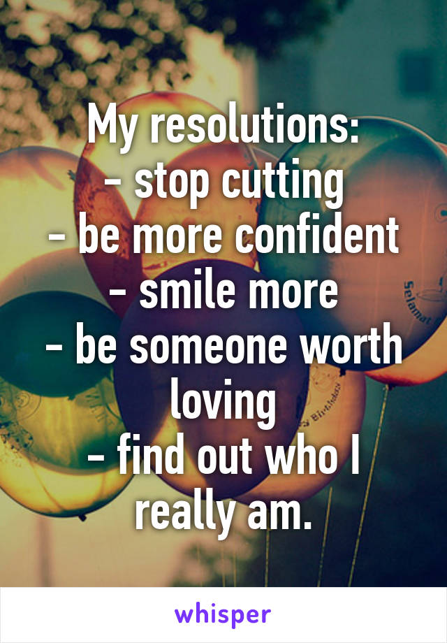 My resolutions: - stop cutting - be more confident - smile more - be someone worth loving - find out who I really am.